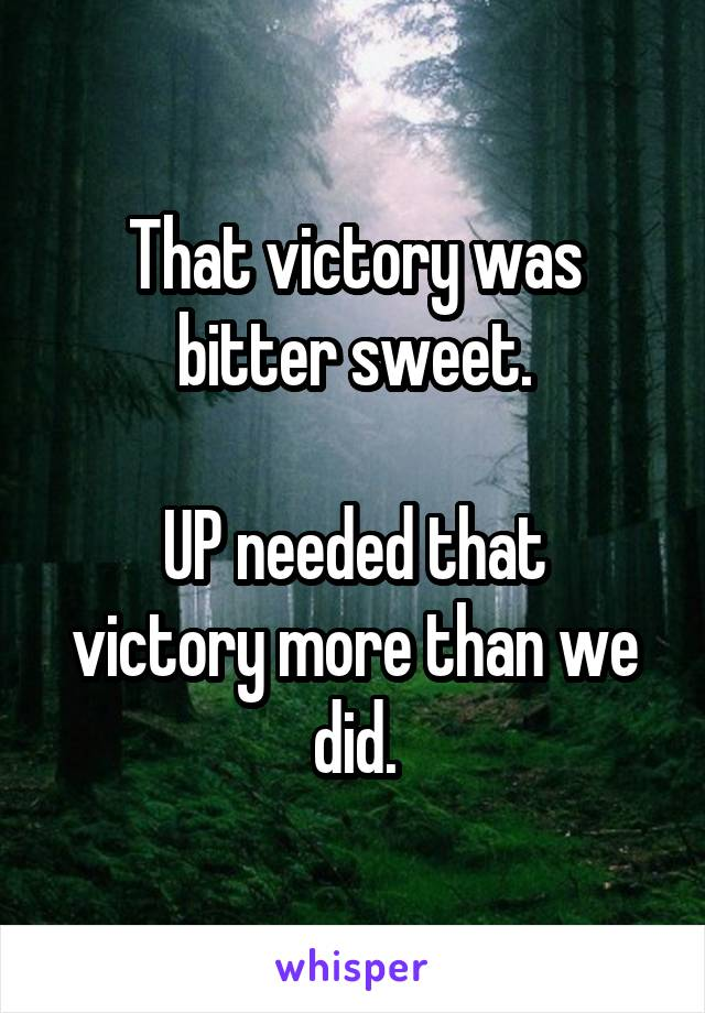 That victory was bitter sweet.  UP needed that victory more than we did.