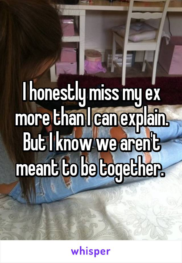 I honestly miss my ex more than I can explain. But I know we aren't meant to be together.