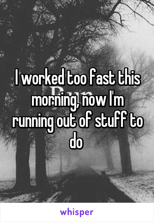 I worked too fast this morning, now I'm running out of stuff to do