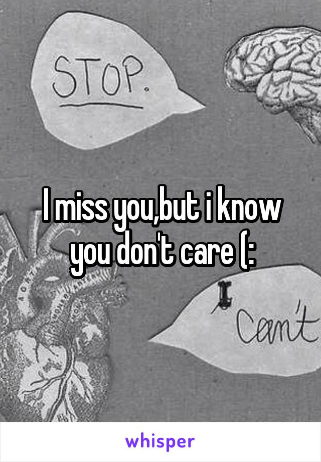 I miss you,but i know you don't care (: