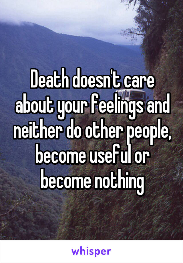 Death doesn't care about your feelings and neither do other people, become useful or become nothing