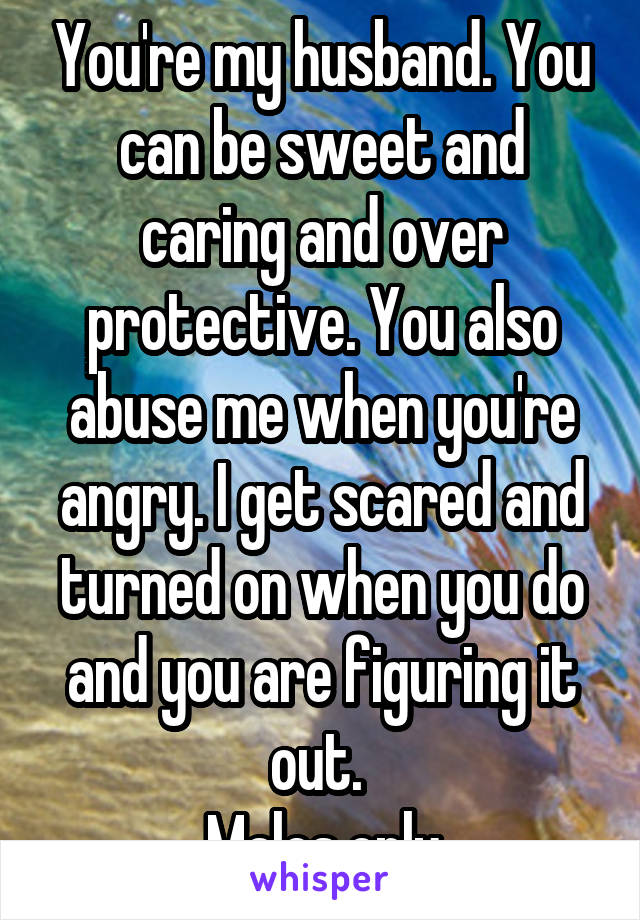 You're my husband. You can be sweet and caring and over protective. You also abuse me when you're angry. I get scared and turned on when you do and you are figuring it out.  Males only