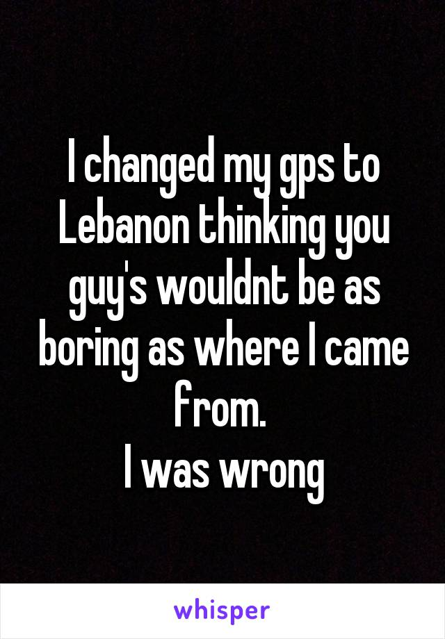 I changed my gps to Lebanon thinking you guy's wouldnt be as boring as where I came from.  I was wrong