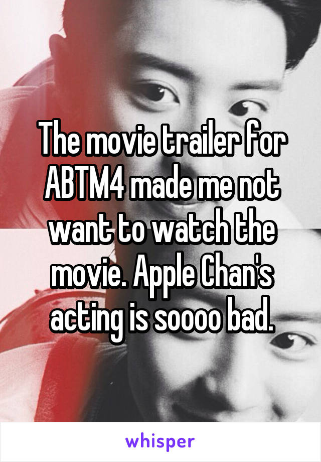 The movie trailer for ABTM4 made me not want to watch the movie. Apple Chan's acting is soooo bad.
