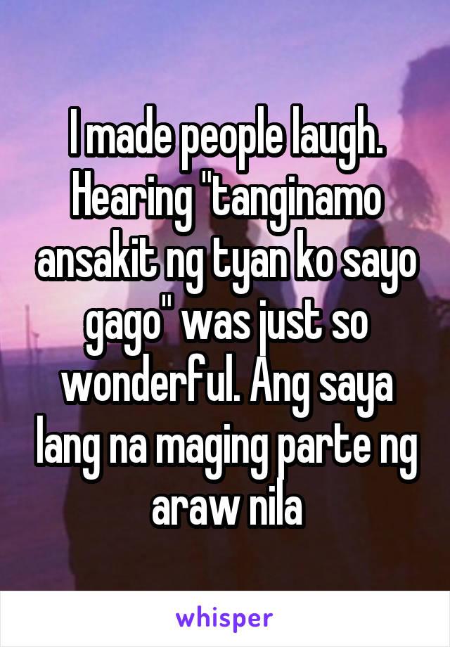 """I made people laugh. Hearing """"tanginamo ansakit ng tyan ko sayo gago"""" was just so wonderful. Ang saya lang na maging parte ng araw nila"""