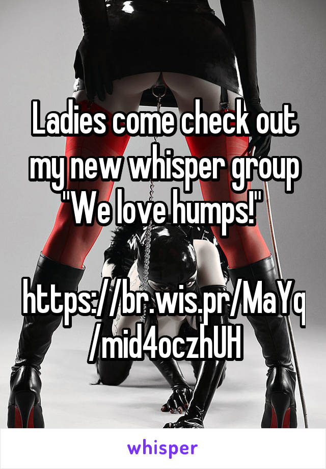 "Ladies come check out my new whisper group ""We love humps!""   https://br.wis.pr/MaYq/mid4oczhUH"