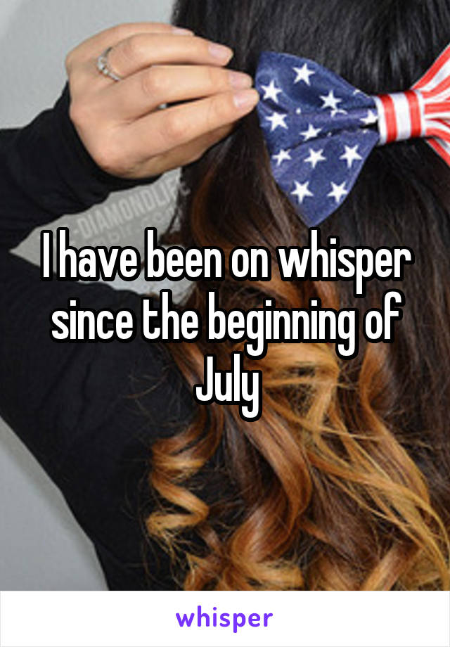 I have been on whisper since the beginning of July