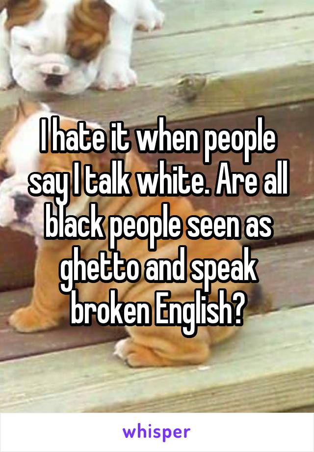 I hate it when people say I talk white. Are all black people seen as ghetto and speak broken English?