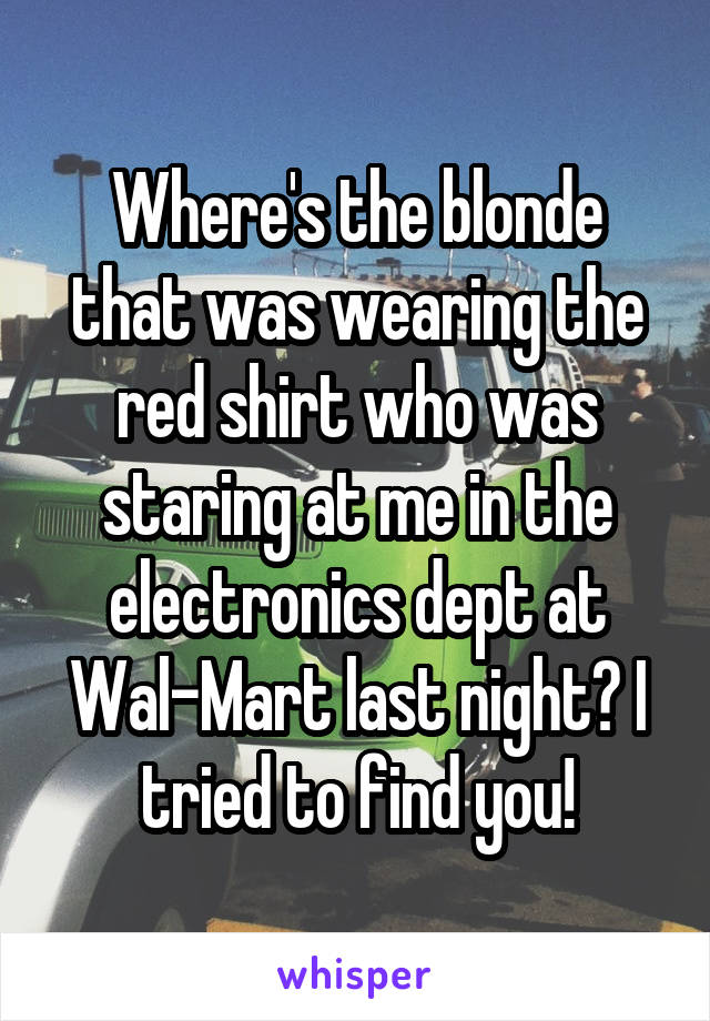 Where's the blonde that was wearing the red shirt who was staring at me in the electronics dept at Wal-Mart last night? I tried to find you!