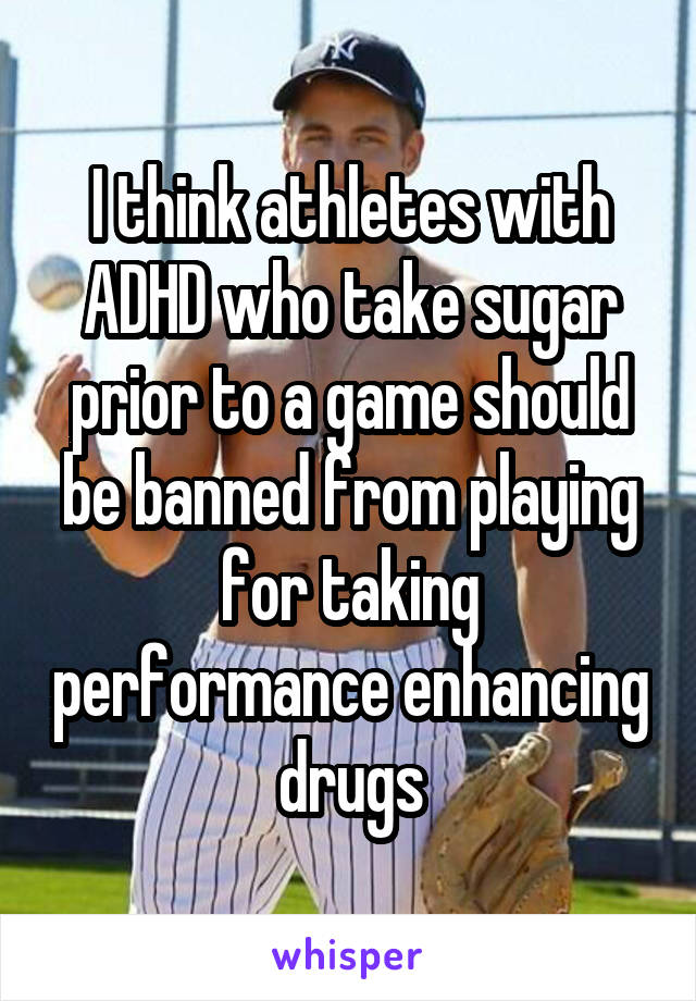 I think athletes with ADHD who take sugar prior to a game should be banned from playing for taking performance enhancing drugs