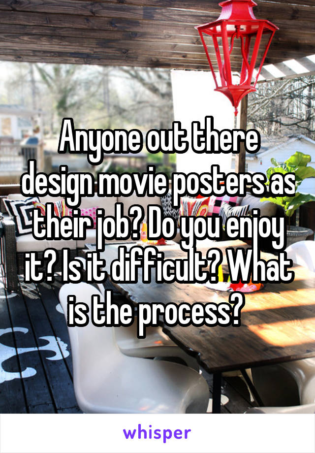 Anyone out there design movie posters as their job? Do you enjoy it? Is it difficult? What is the process?