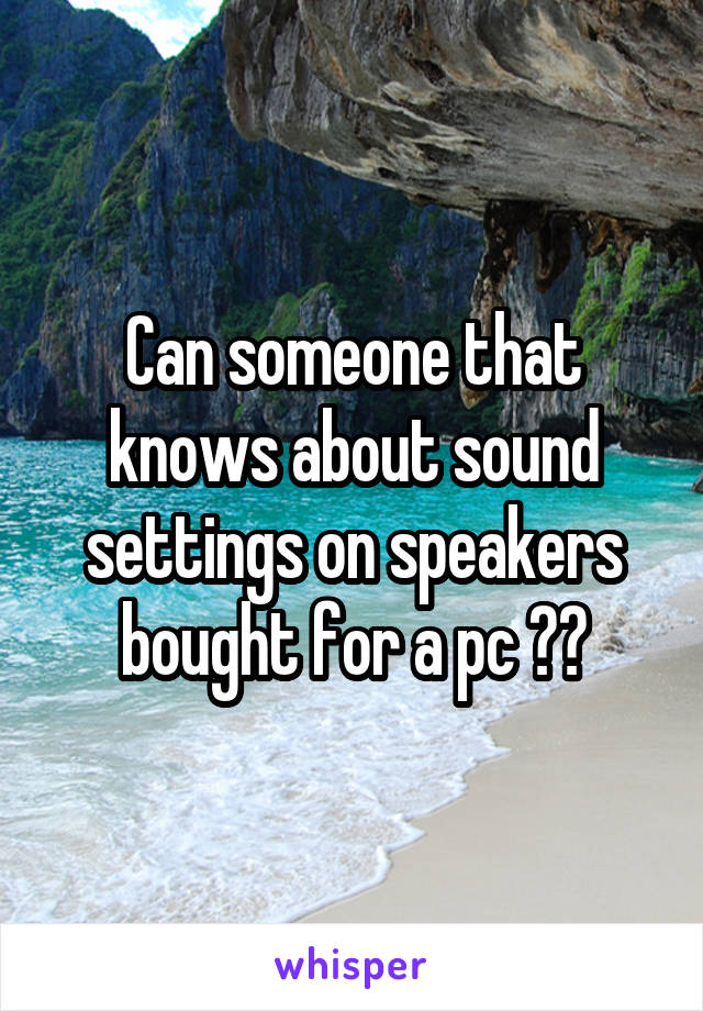 Can someone that knows about sound settings on speakers bought for a pc ??