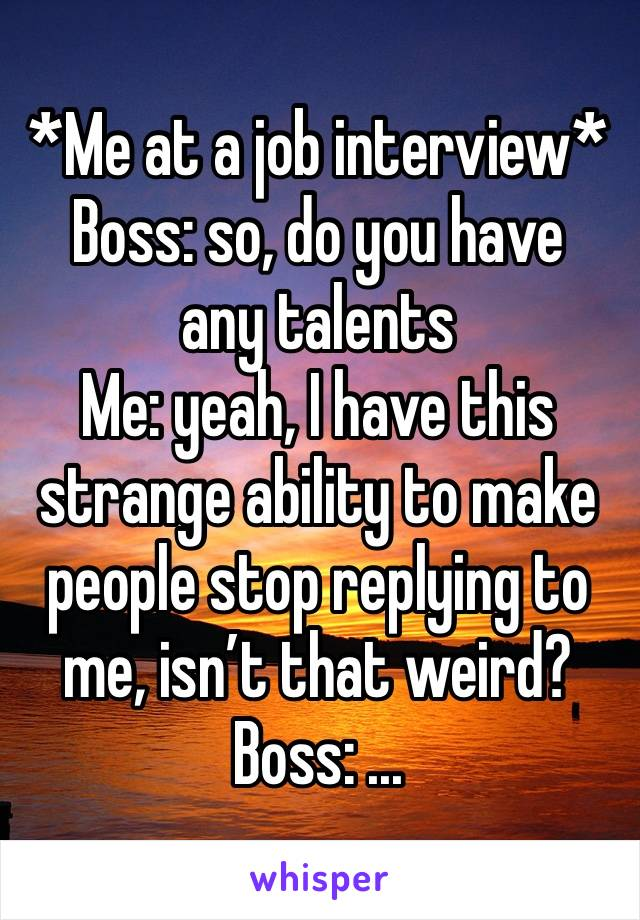 *Me at a job interview* Boss: so, do you have any talents Me: yeah, I have this strange ability to make people stop replying to me, isn't that weird? Boss: ...