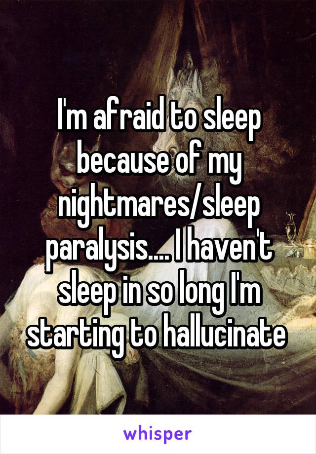 I'm afraid to sleep because of my nightmares/sleep paralysis.... I haven't sleep in so long I'm starting to hallucinate
