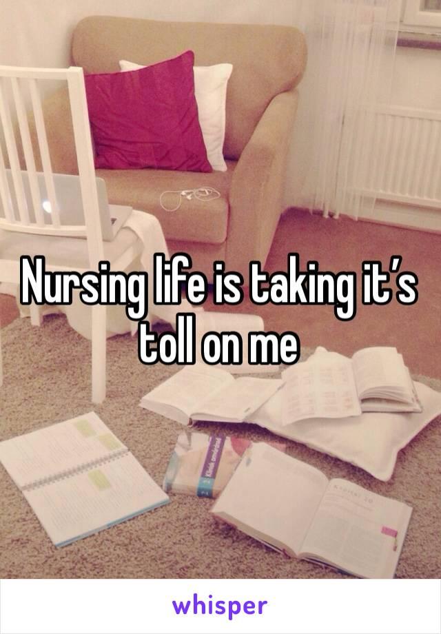 Nursing life is taking it's toll on me