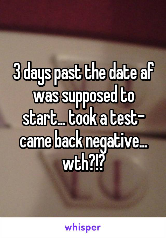 3 days past the date af was supposed to start... took a test- came back negative... wth?!?