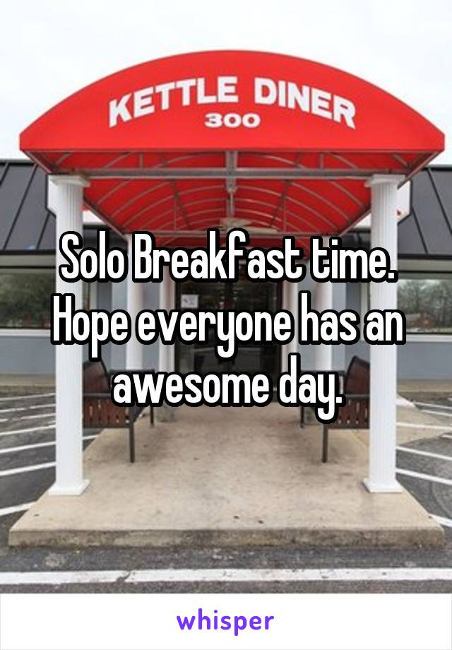 Solo Breakfast time. Hope everyone has an awesome day.