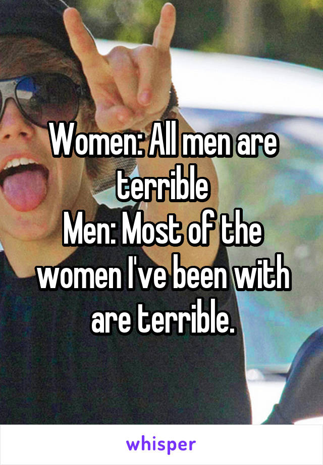 Women: All men are terrible Men: Most of the women I've been with are terrible.