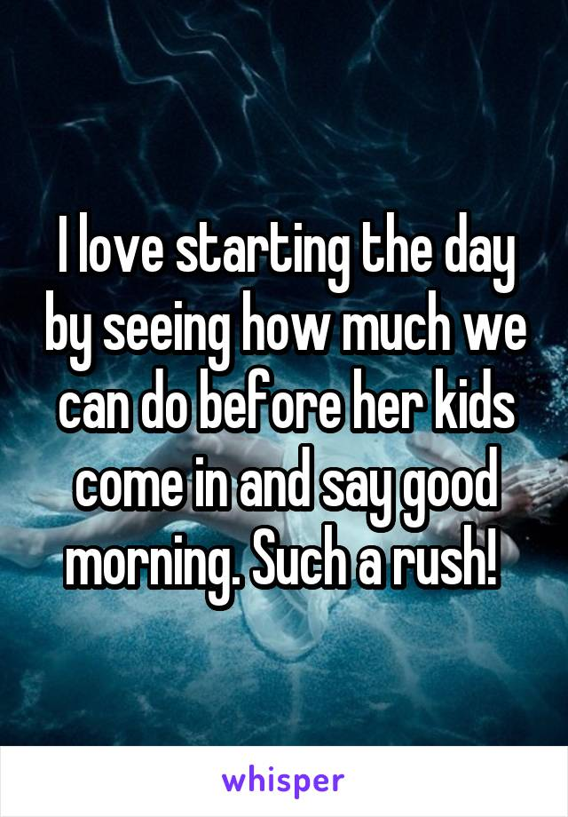 I love starting the day by seeing how much we can do before her kids come in and say good morning. Such a rush!