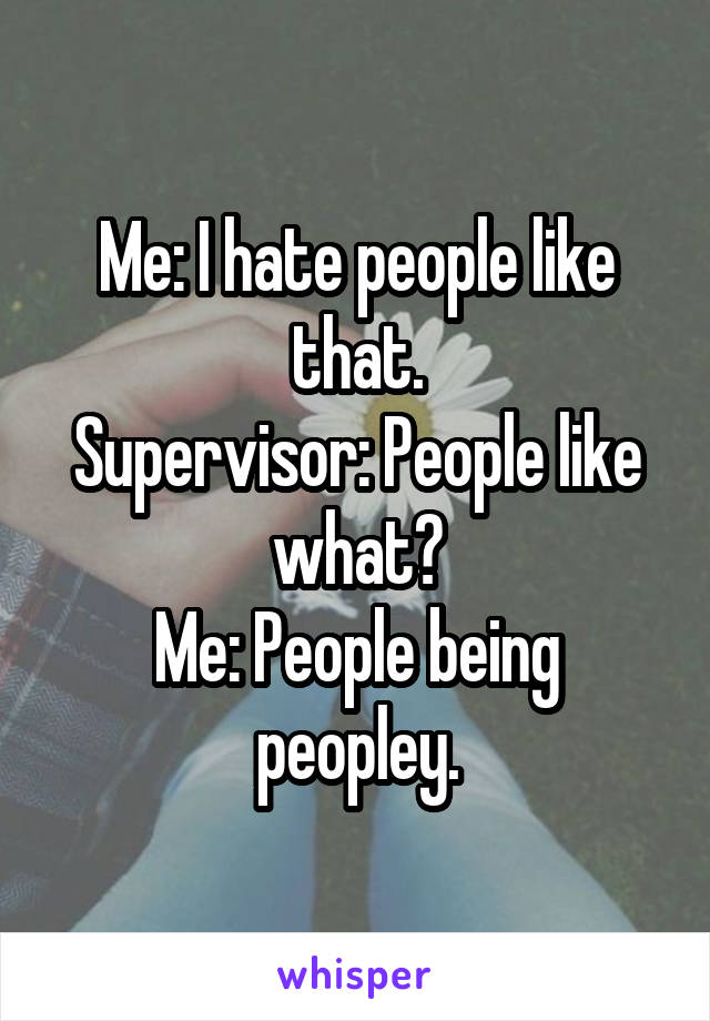 Me: I hate people like that. Supervisor: People like what? Me: People being peopley.