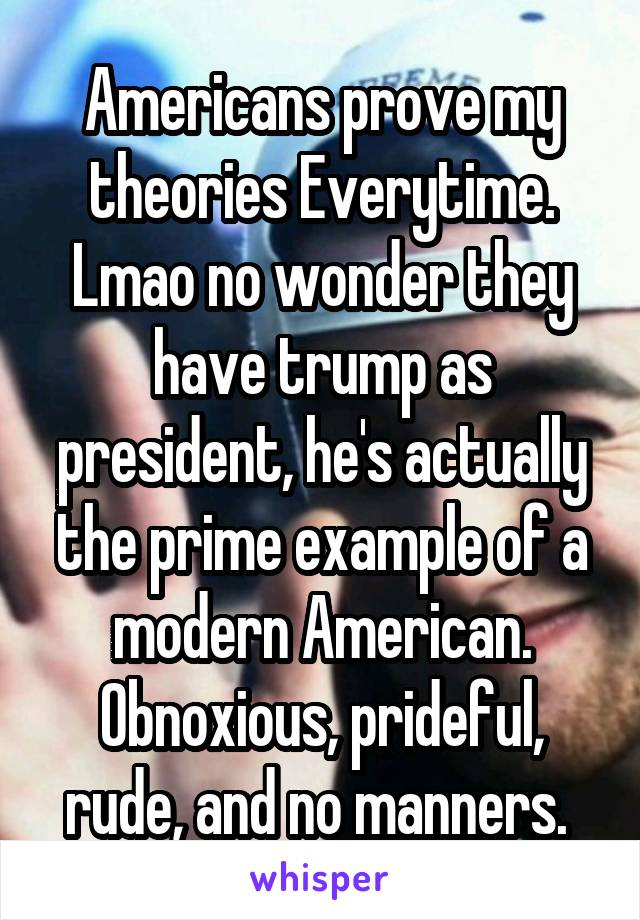 Americans prove my theories Everytime. Lmao no wonder they have trump as president, he's actually the prime example of a modern American. Obnoxious, prideful, rude, and no manners.