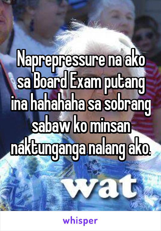 Naprepressure na ako sa Board Exam putang ina hahahaha sa sobrang sabaw ko minsan naktunganga nalang ako.