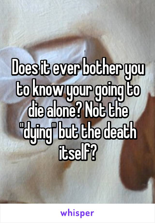 """Does it ever bother you to know your going to die alone? Not the """"dying"""" but the death itself?"""