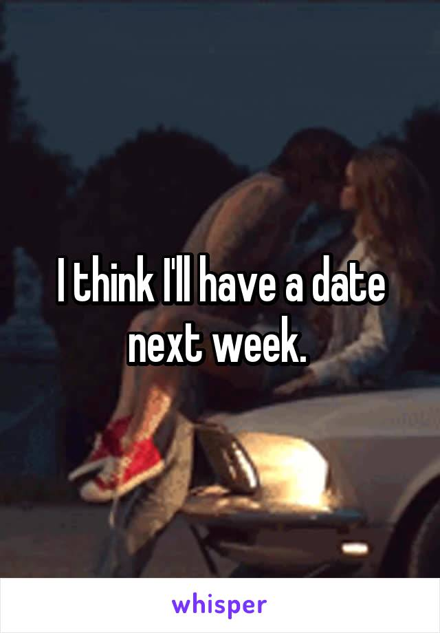 I think I'll have a date next week.