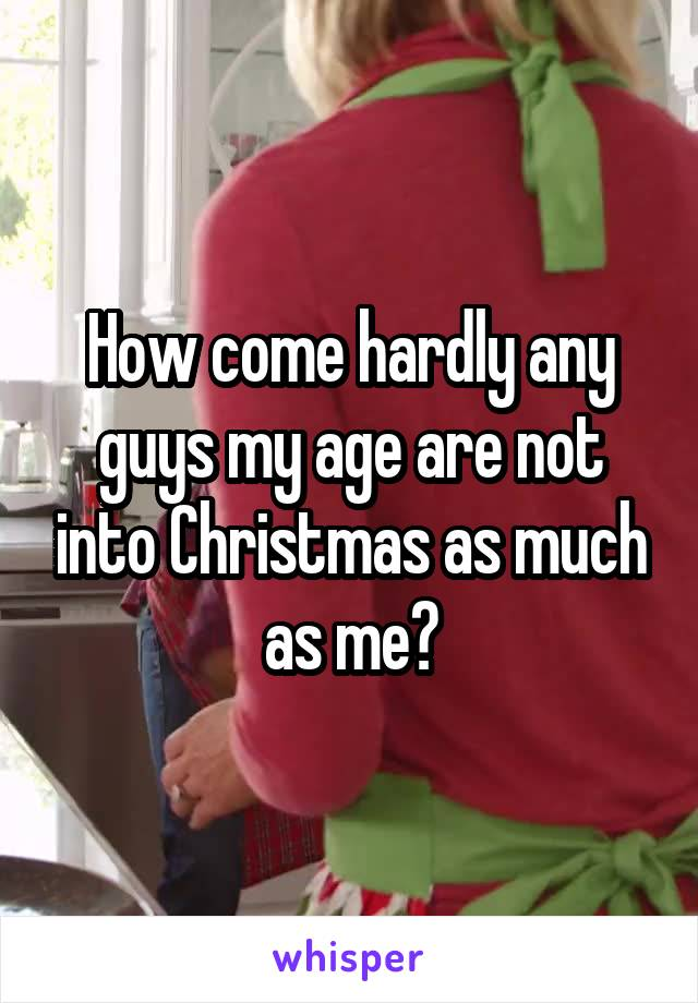 How come hardly any guys my age are not into Christmas as much as me?