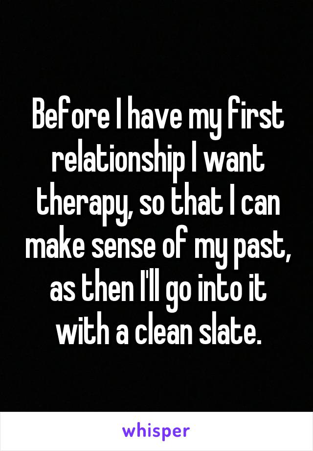 Before I have my first relationship I want therapy, so that I can make sense of my past, as then I'll go into it with a clean slate.