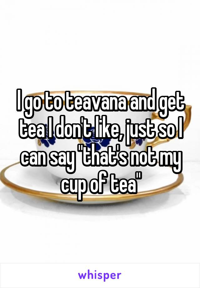 """I go to teavana and get tea I don't like, just so I can say """"that's not my cup of tea"""""""