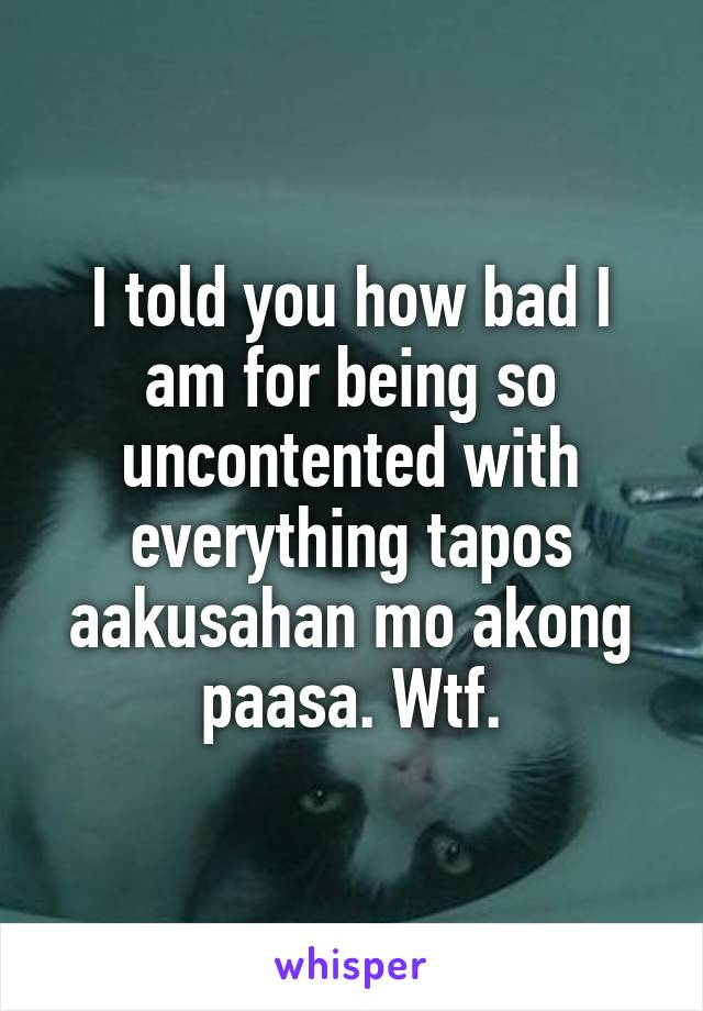 I told you how bad I am for being so uncontented with everything tapos aakusahan mo akong paasa. Wtf.