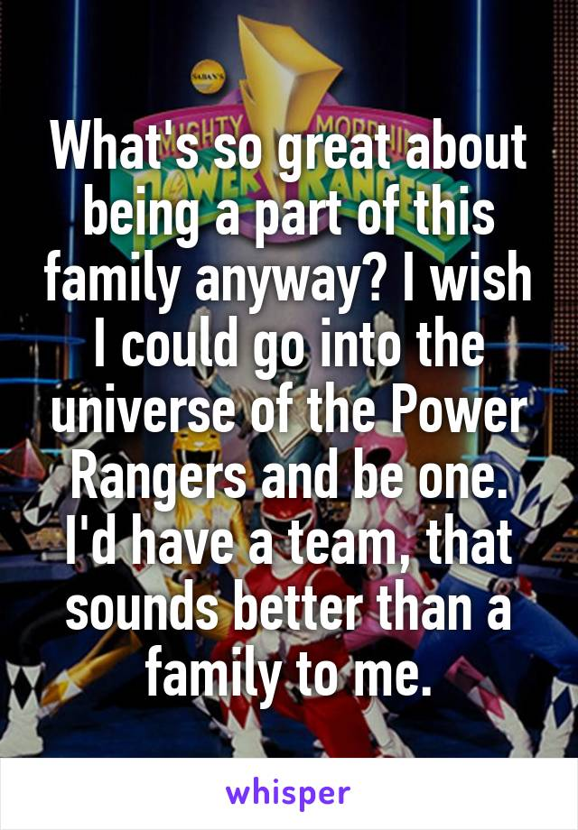 What's so great about being a part of this family anyway? I wish I could go into the universe of the Power Rangers and be one. I'd have a team, that sounds better than a family to me.