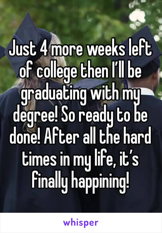 Just 4 more weeks left of college then I'll be graduating with my degree! So ready to be done! After all the hard times in my life, it's finally happining!