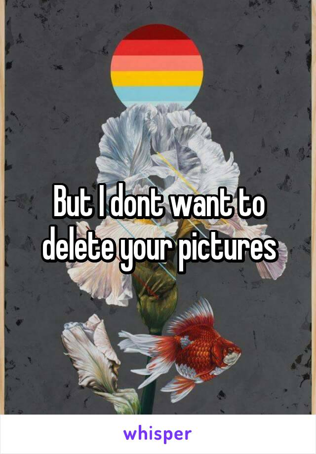 But I dont want to delete your pictures