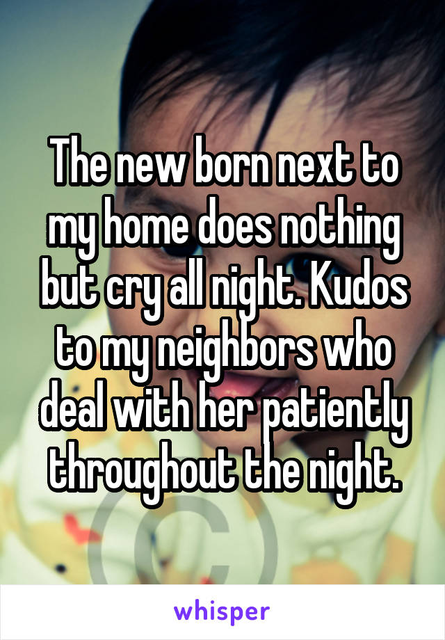 The new born next to my home does nothing but cry all night. Kudos to my neighbors who deal with her patiently throughout the night.