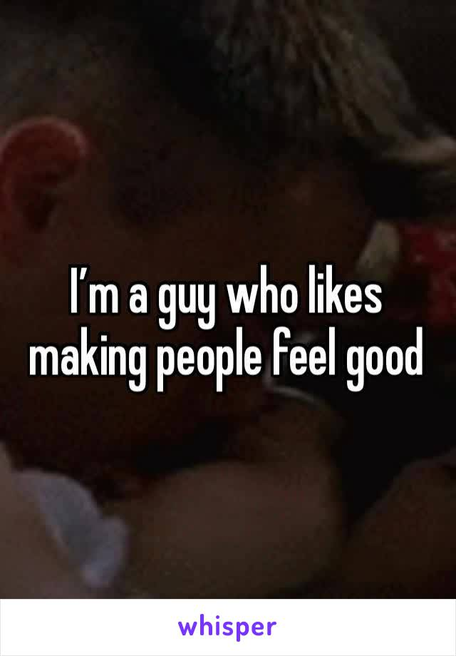 I'm a guy who likes making people feel good
