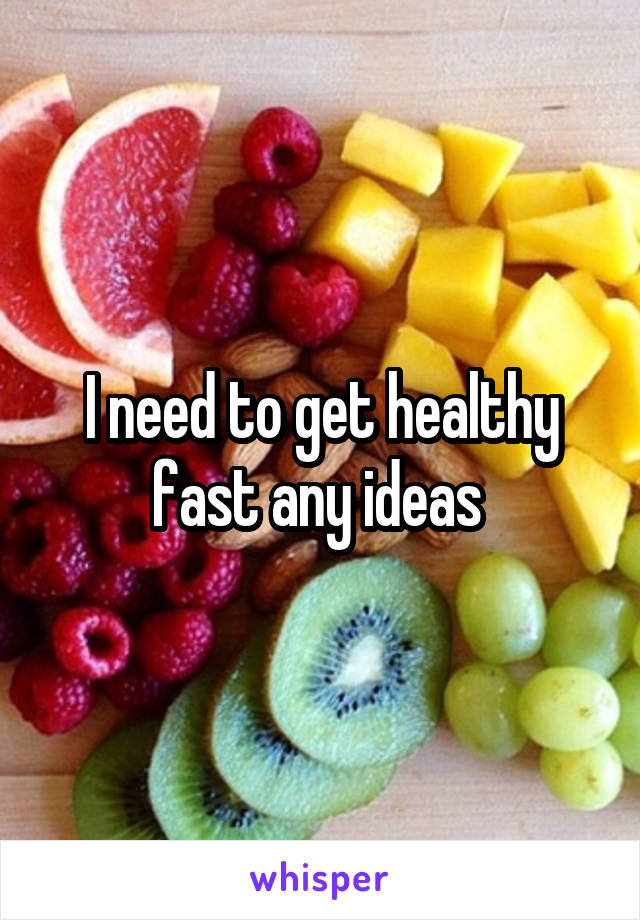 I need to get healthy fast any ideas