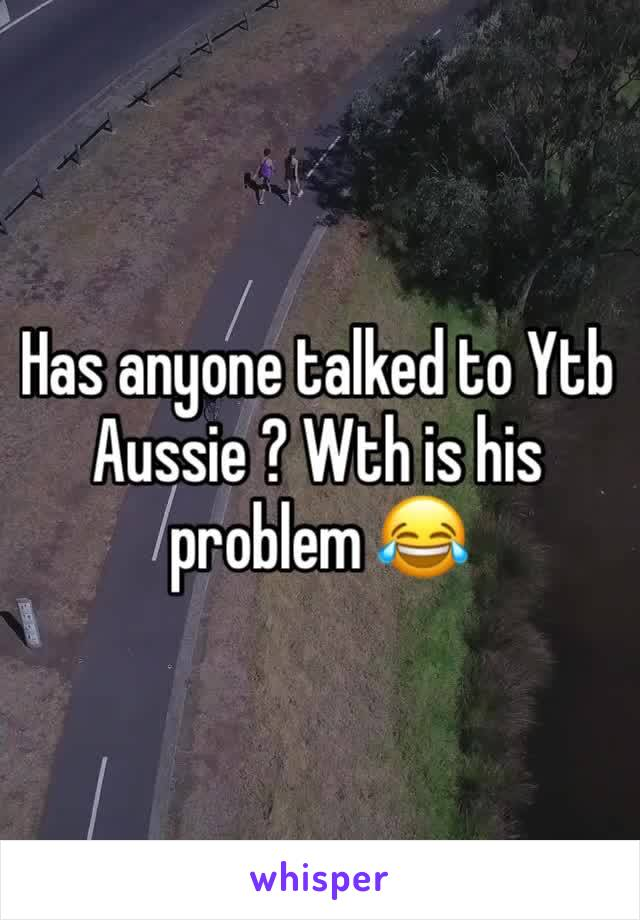 Has anyone talked to Ytb Aussie ? Wth is his problem 😂