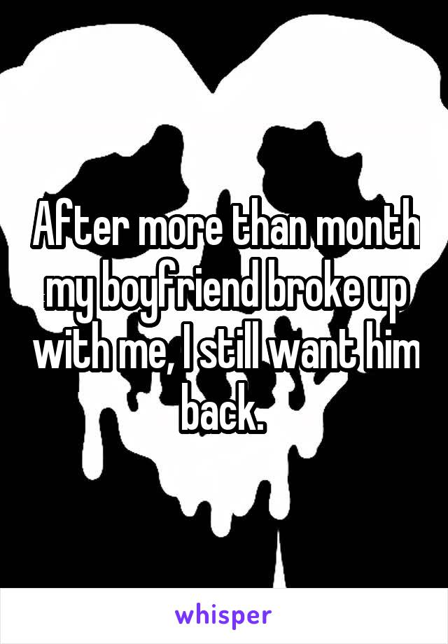 After more than month my boyfriend broke up with me, I still want him back.