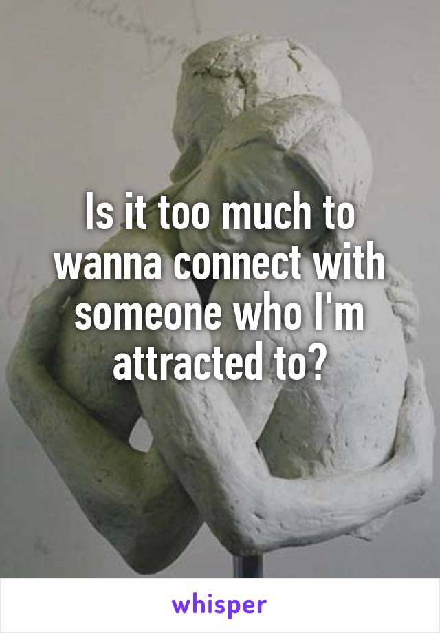 Is it too much to wanna connect with someone who I'm attracted to?