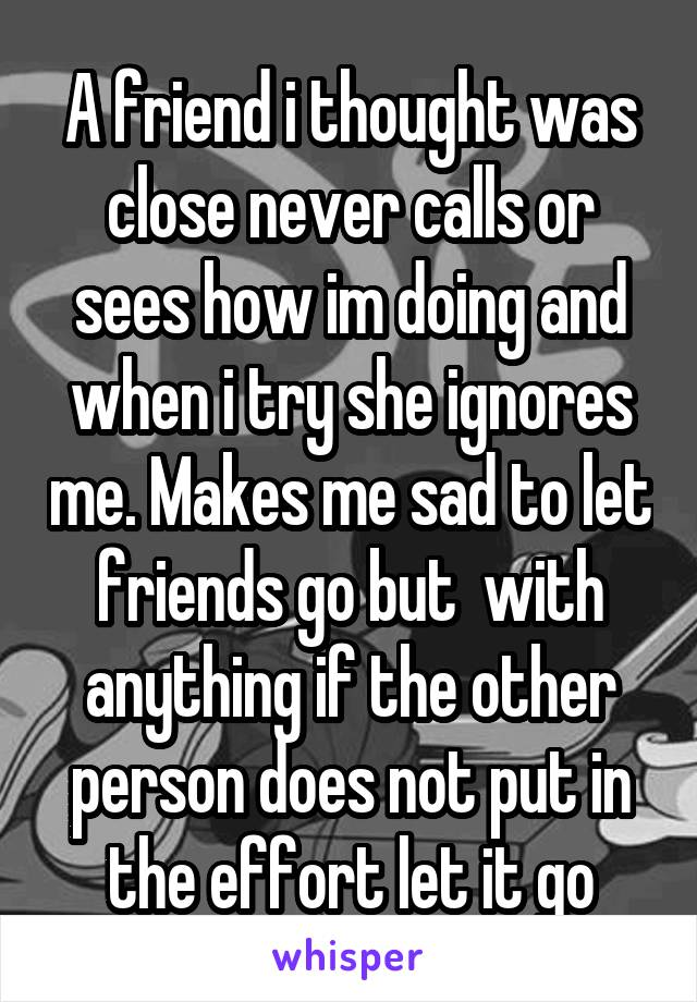 A friend i thought was close never calls or sees how im doing and when i try she ignores me. Makes me sad to let friends go but  with anything if the other person does not put in the effort let it go