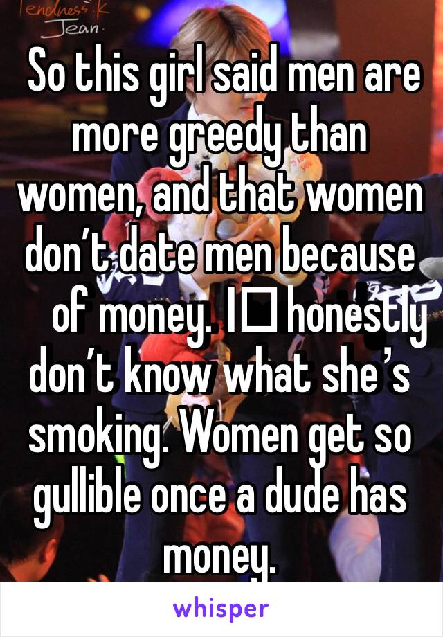 So this girl said men are more greedy than women, and that women don't date men because of money. I️ honestly don't know what she's smoking. Women get so gullible once a dude has money.