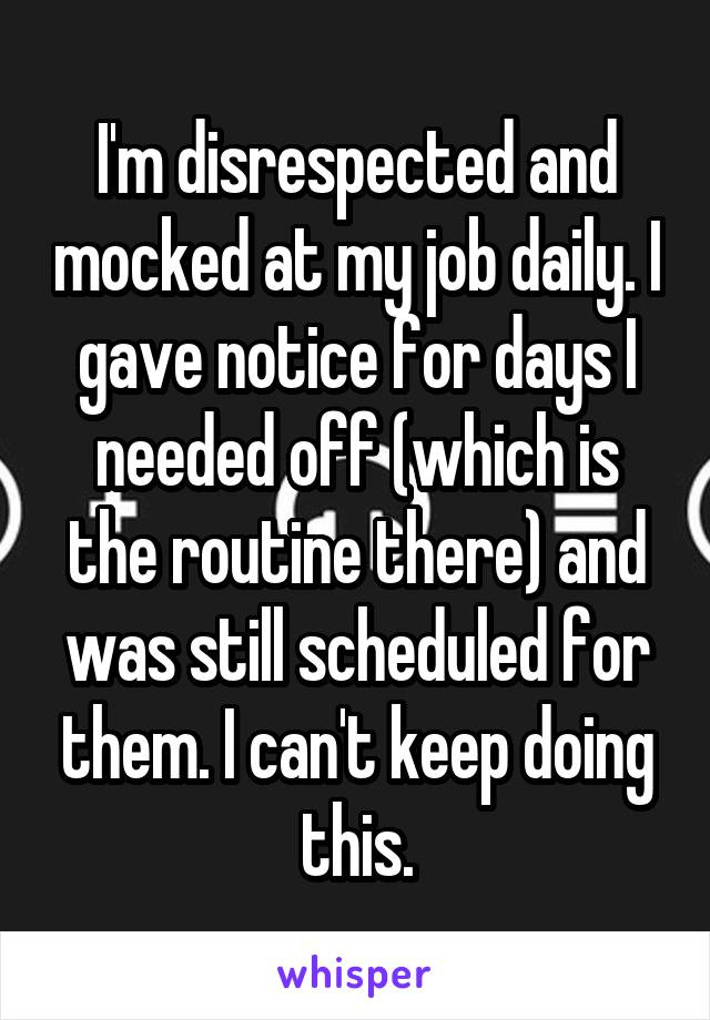 I'm disrespected and mocked at my job daily. I gave notice for days I needed off (which is the routine there) and was still scheduled for them. I can't keep doing this.