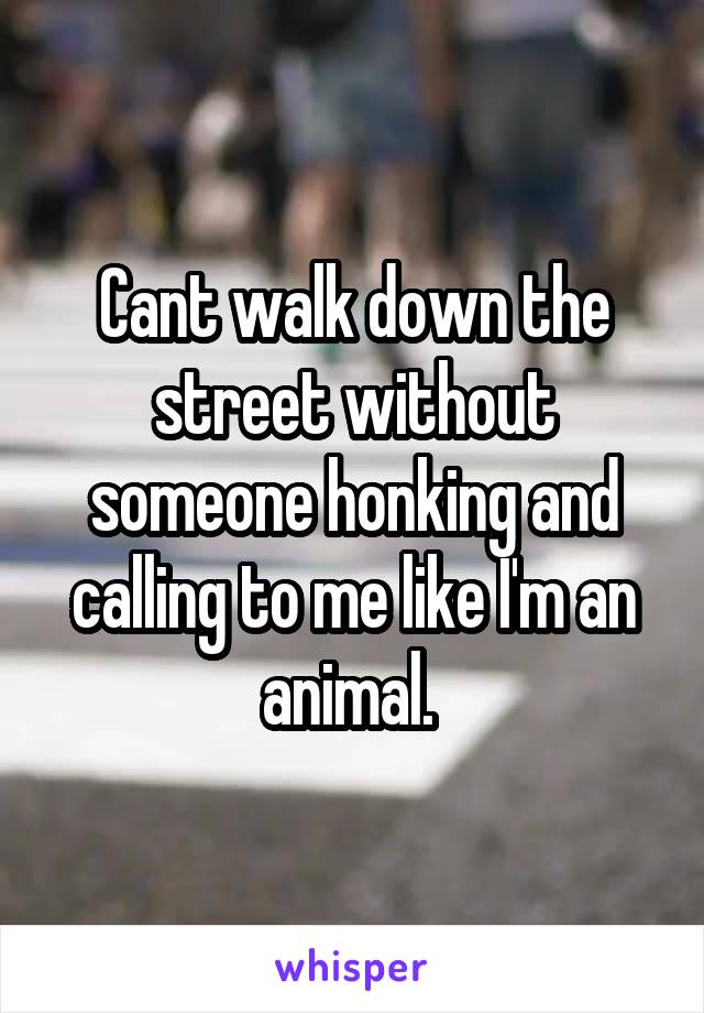 Cant walk down the street without someone honking and calling to me like I'm an animal.