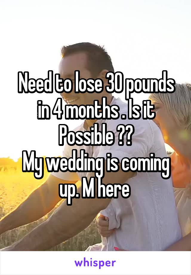 Need to lose 30 pounds in 4 months . Is it Possible ?? My wedding is coming up. M here