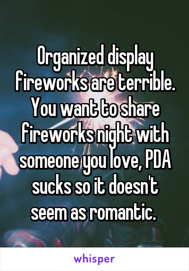 Organized display fireworks are terrible. You want to share fireworks night with someone you love, PDA sucks so it doesn't seem as romantic.