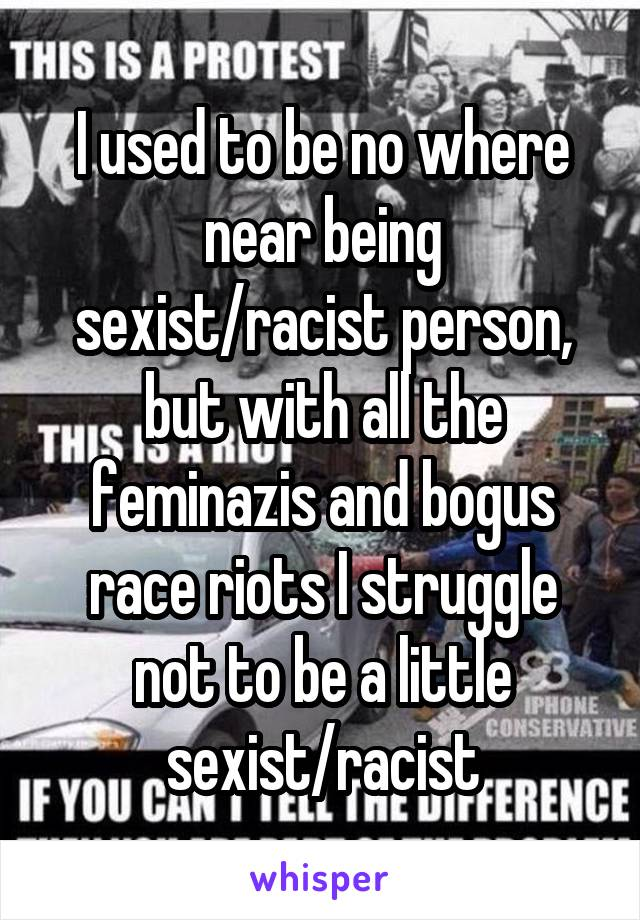 I used to be no where near being sexist/racist person, but with all the feminazis and bogus race riots I struggle not to be a little sexist/racist
