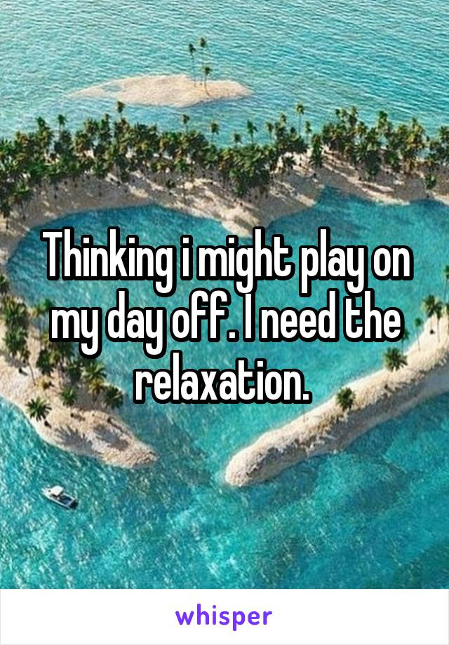 Thinking i might play on my day off. I need the relaxation.