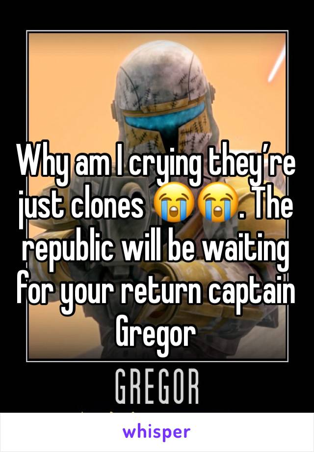 Why am I crying they're just clones 😭😭. The republic will be waiting for your return captain Gregor